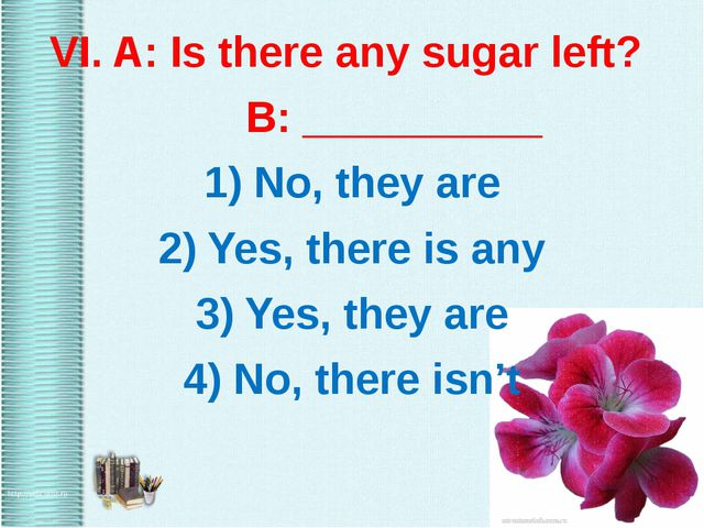 VI. A: Is there any sugar left? B: __________ 1) No, they are 2) Yes, there...