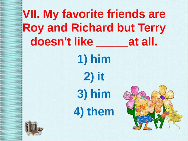 VII. My favorite friends are Roy and Richard but Terry doesn't like _____at...