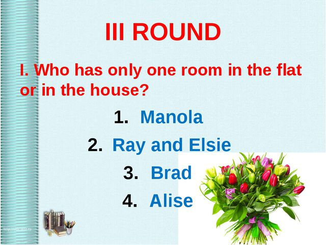 III ROUND I. Who has only one room in the flat or in the house? Manola Ray an...