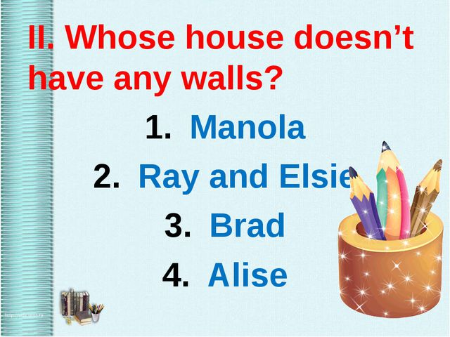 II. Whose house doesn't have any walls? Manola Ray and Elsie Brad Alise