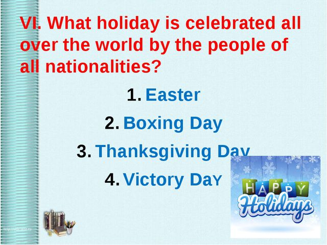 VI. What holiday is celebrated all over the world by the people of all natio...