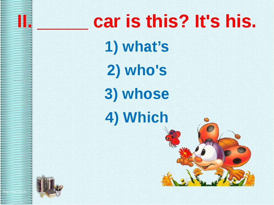II. _____ car is this? It's his. 1) what's 2) who's 3) whose 4) Which