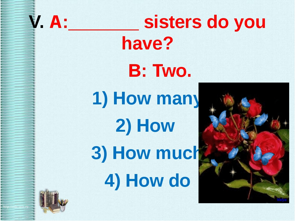 V. A:_______ sisters do you have? B: Two. 1) How many 2) How 3) How much 4)...