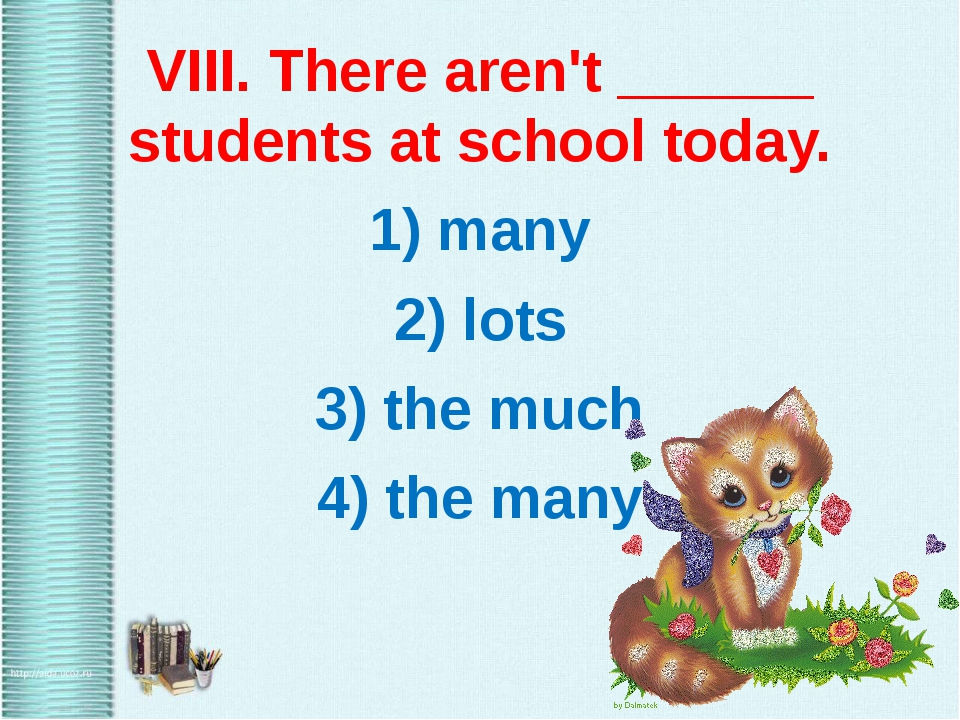 VIII. There aren't ______ students at school today. 1) many 2) lots 3) the m...