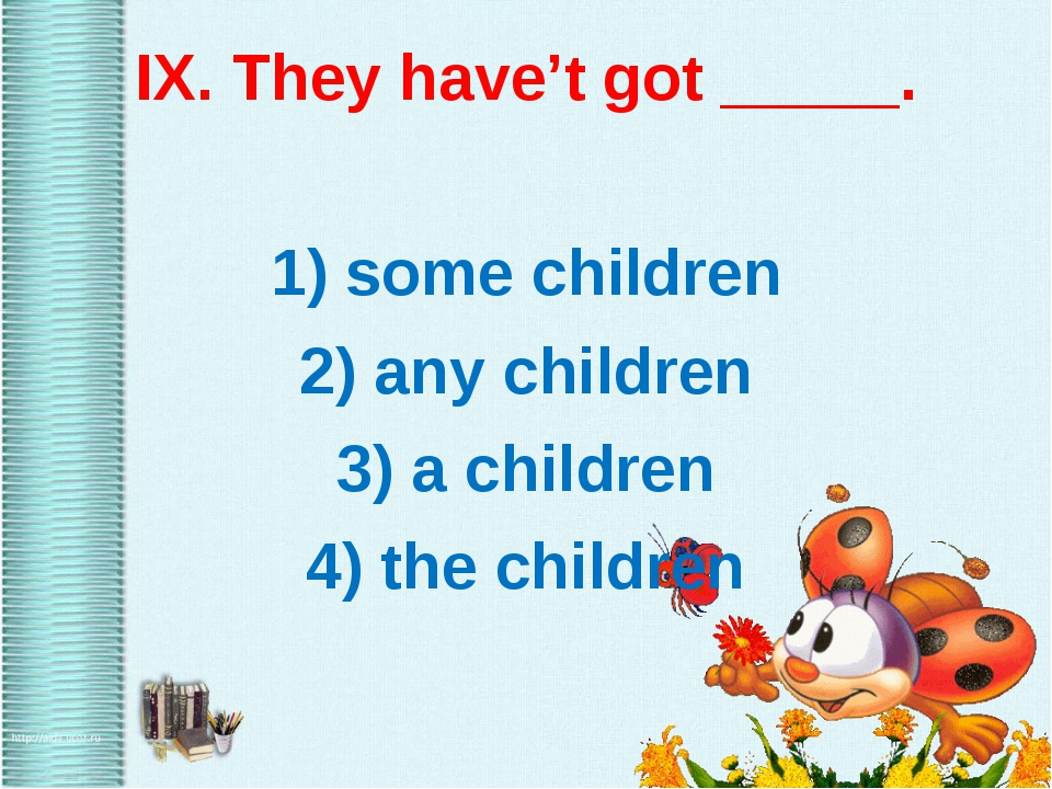 IX. They have't got _____. 1) some children 2) any children 3) a children 4)...