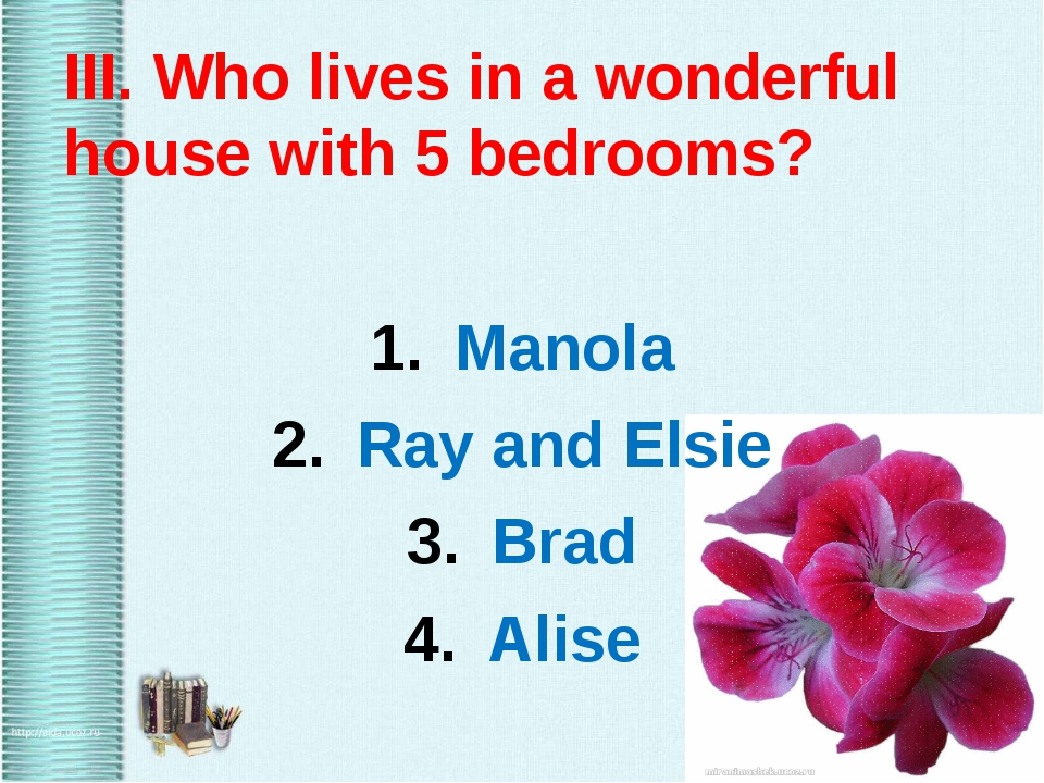 III. Who lives in a wonderful house with 5 bedrooms? Manola Ray and Elsie Br...
