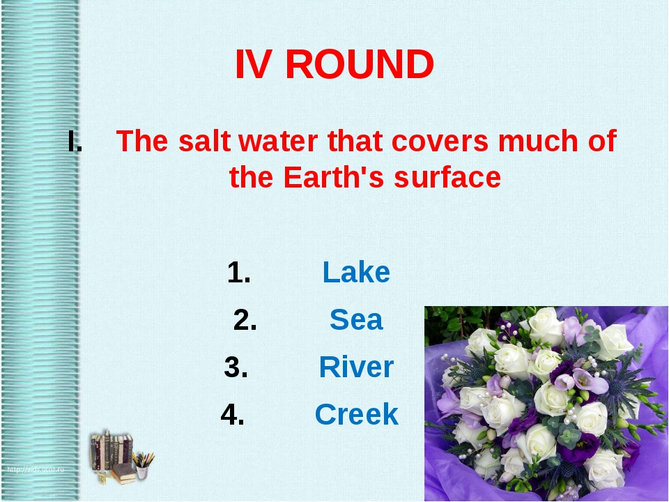 IV ROUND The salt water that covers much of the Earth's surface Lake Sea Rive...