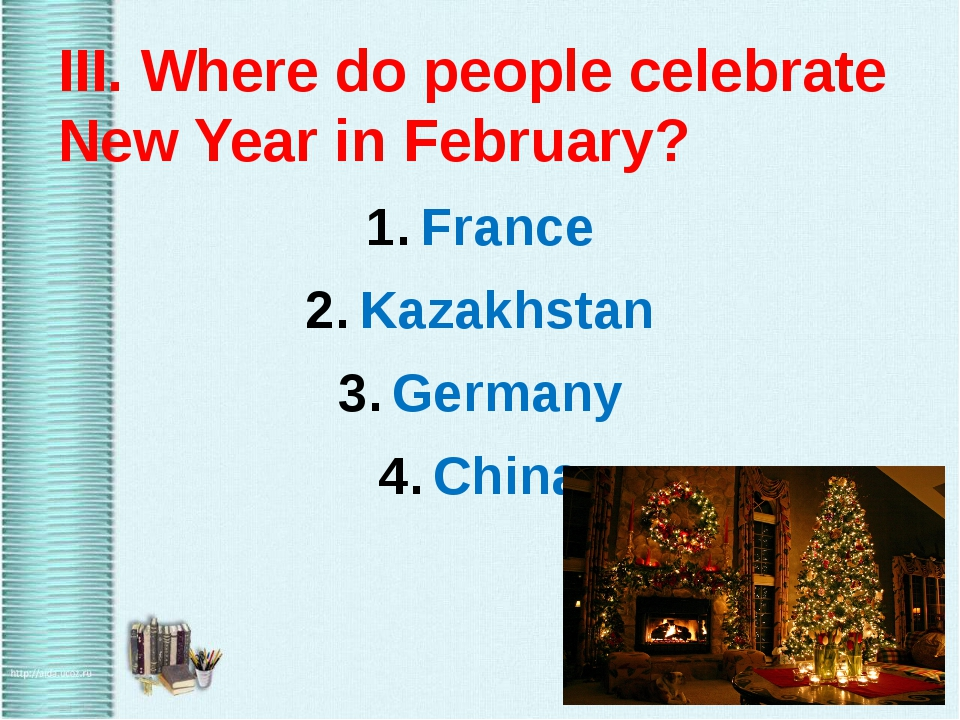 III. Where do people celebrate New Year in February? France Kazakhstan Germa...