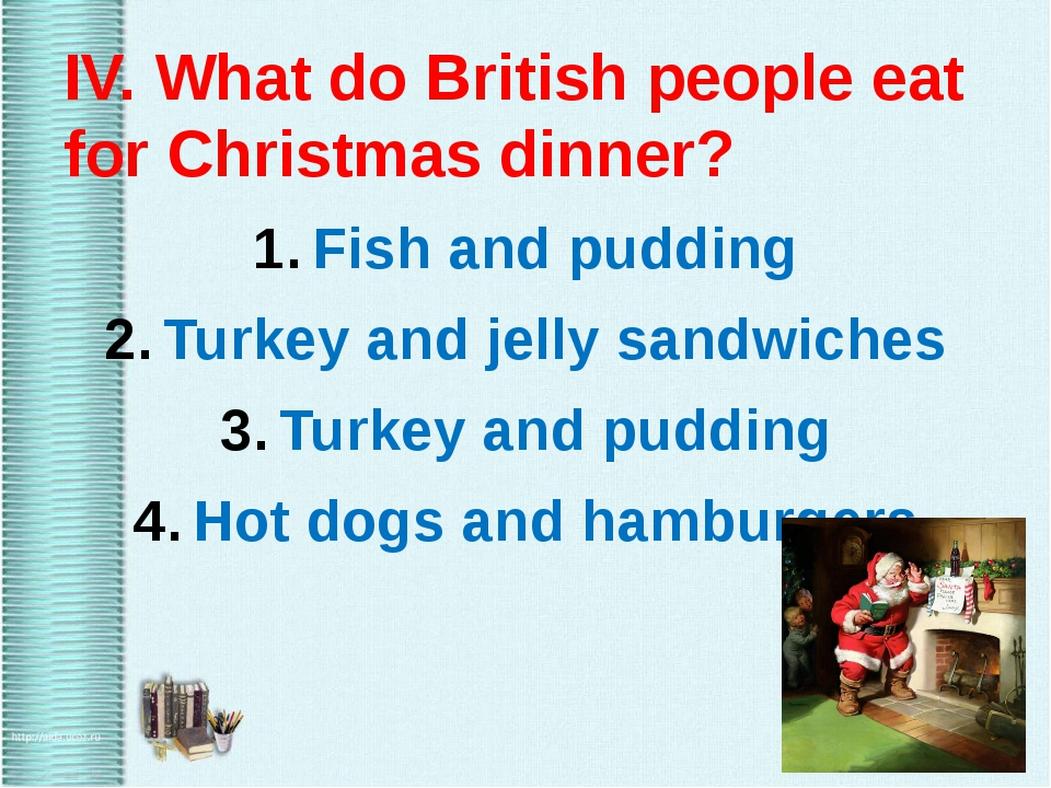 IV. What do British people eat for Christmas dinner? Fish and pudding Turkey...