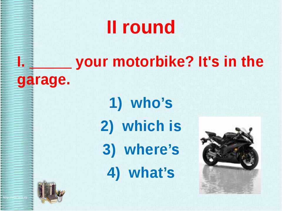 II round I. _____ your motorbike? It's in the garage. 1) who's 2) which is 3)...
