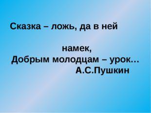 Сказка – ложь, да в ней намек, Добрым молодцам – урок… А.С.Пушкин