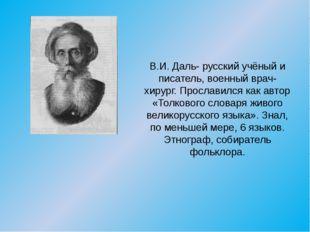 В.И. Даль- русский учёный и писатель, военный врач-хирург. Прославился как ав