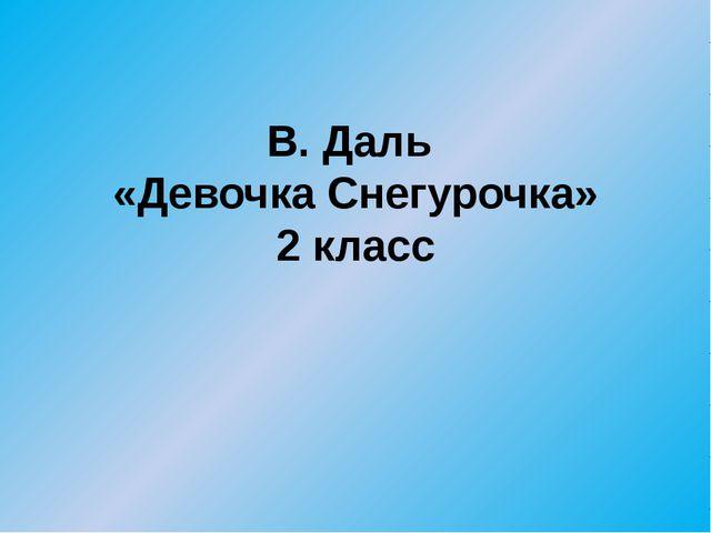 В. Даль «Девочка Снегурочка» 2 класс