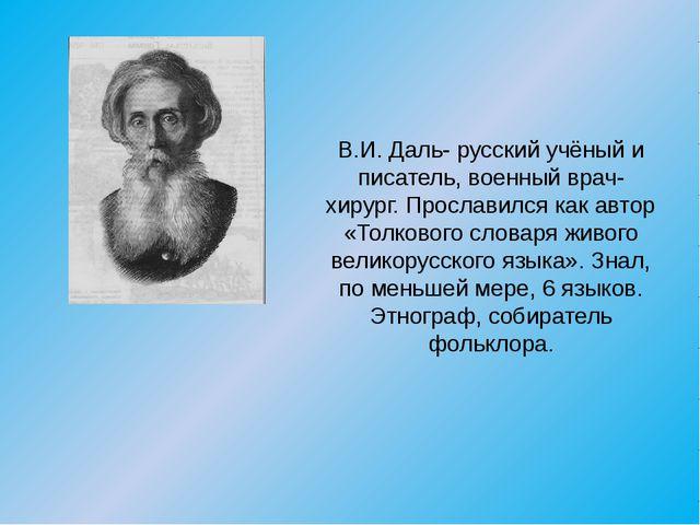 В.И. Даль- русский учёный и писатель, военный врач-хирург. Прославился как ав...