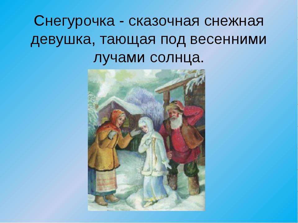Снегурочка - сказочная снежная девушка, тающая под весенними лучами солнца.