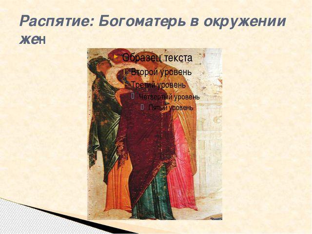 Распятие: Богоматерь в окружении жен