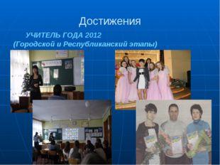 Достижения УЧИТЕЛЬ ГОДА 2012 (Городской и Республиканский этапы)