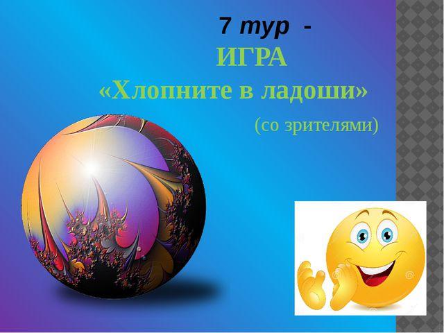 7 тур - ИГРА «Хлопните в ладоши» (со зрителями)