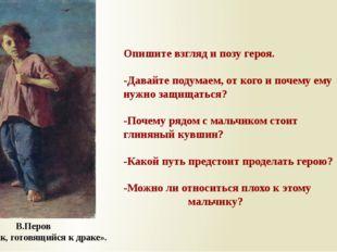 В.Перов «Мальчик, готовящийся к драке». Опишите взгляд и позу героя. -Давайте