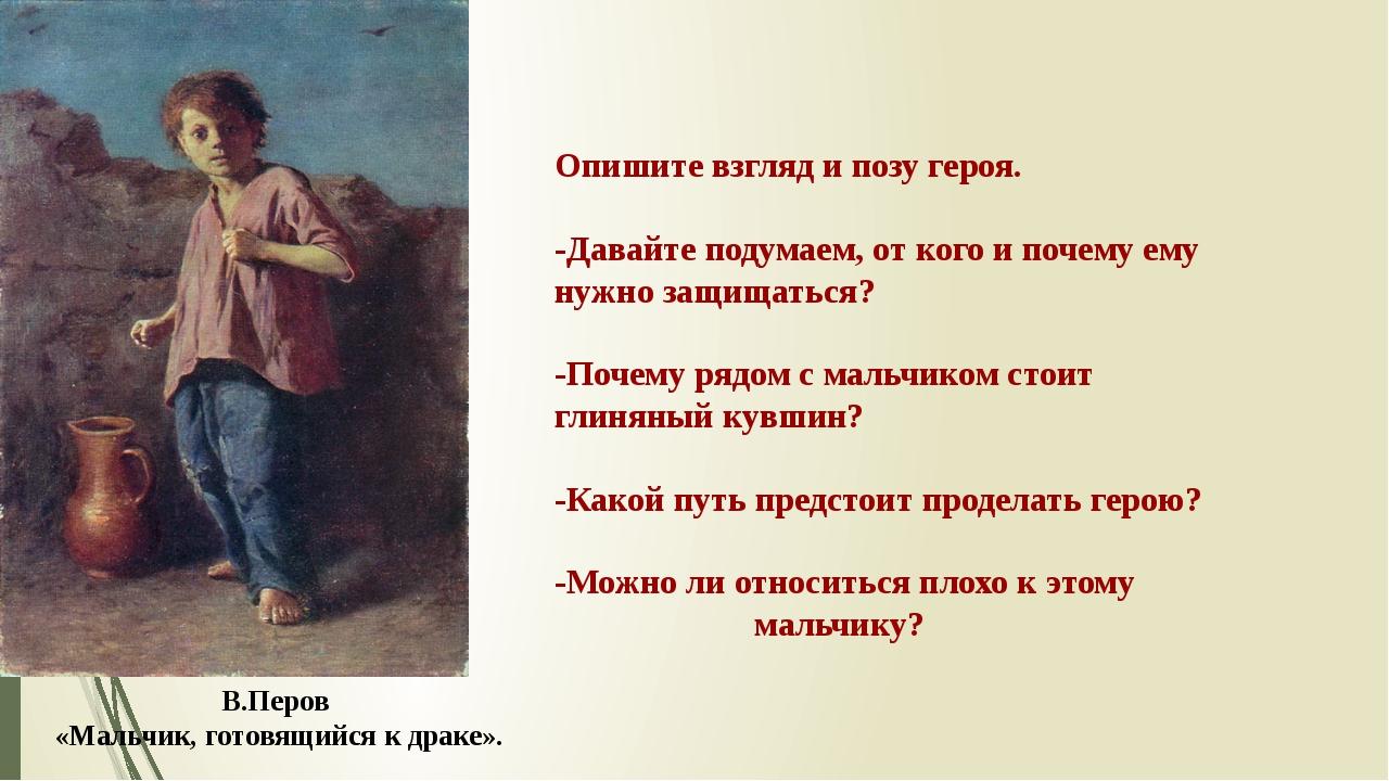 В.Перов «Мальчик, готовящийся к драке». Опишите взгляд и позу героя. -Давайте...