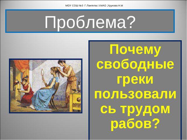 Почему свободные греки пользовались трудом рабов? Проблема? МОУ СОШ №3 Г.Ланг...