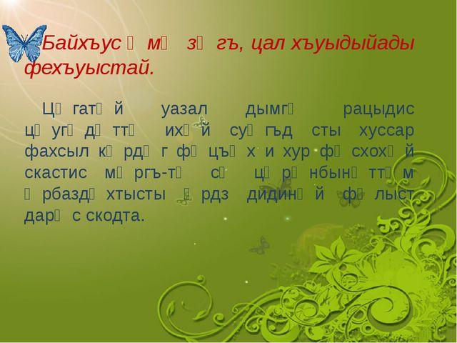 Байхъус ᴂмᴂ зᴂгъ, цал хъуыдыйады фехъуыстай. Цᴂгатᴂй уазал дымгᴂ рацыдис цᴂу...
