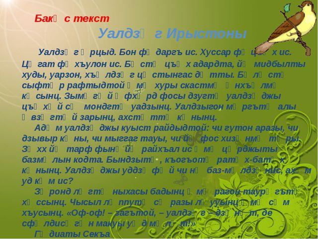 Бакᴂс текст Уалдзᴂг Ирыстоны Уалдзᴂг ᴂрцыд. Бон фᴂдаргъ ис. Хуссар фᴂцъᴂх ис...