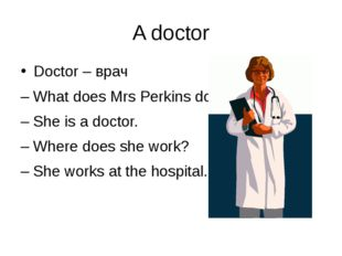 A doctor Doctor – врач – What does Mrs Perkins do? – She is a doctor. – Where
