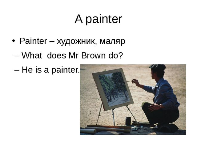 A painter Painter – художник, маляр – What does Mr Brown do? – He is a painter.