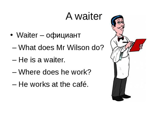 A waiter Waiter – официант – What does Mr Wilson do? – He is a waiter. – Wher...