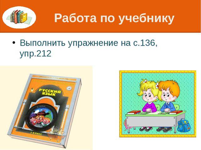 Работа по учебнику Выполнить упражнение на с.136, упр.212