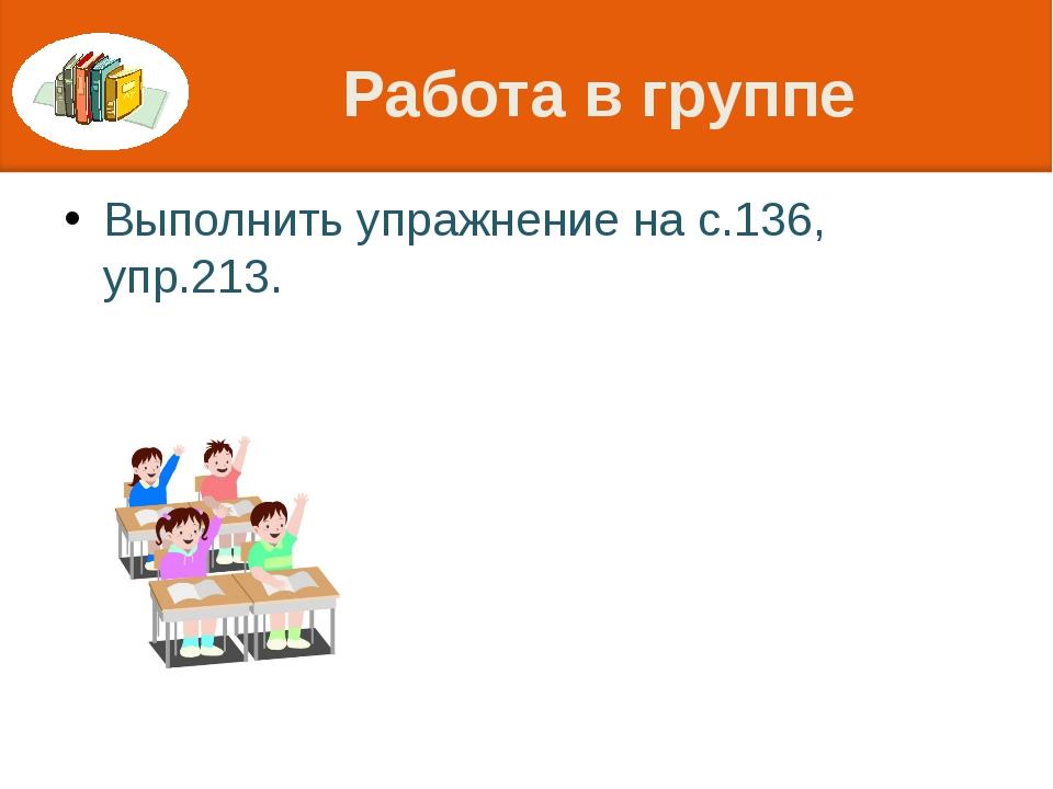 Работа в группе Выполнить упражнение на с.136, упр.213.