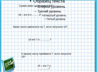 Сумма каких чисел равна 16? 16 – это 9 и ………? Какое число увеличили на 7, ес