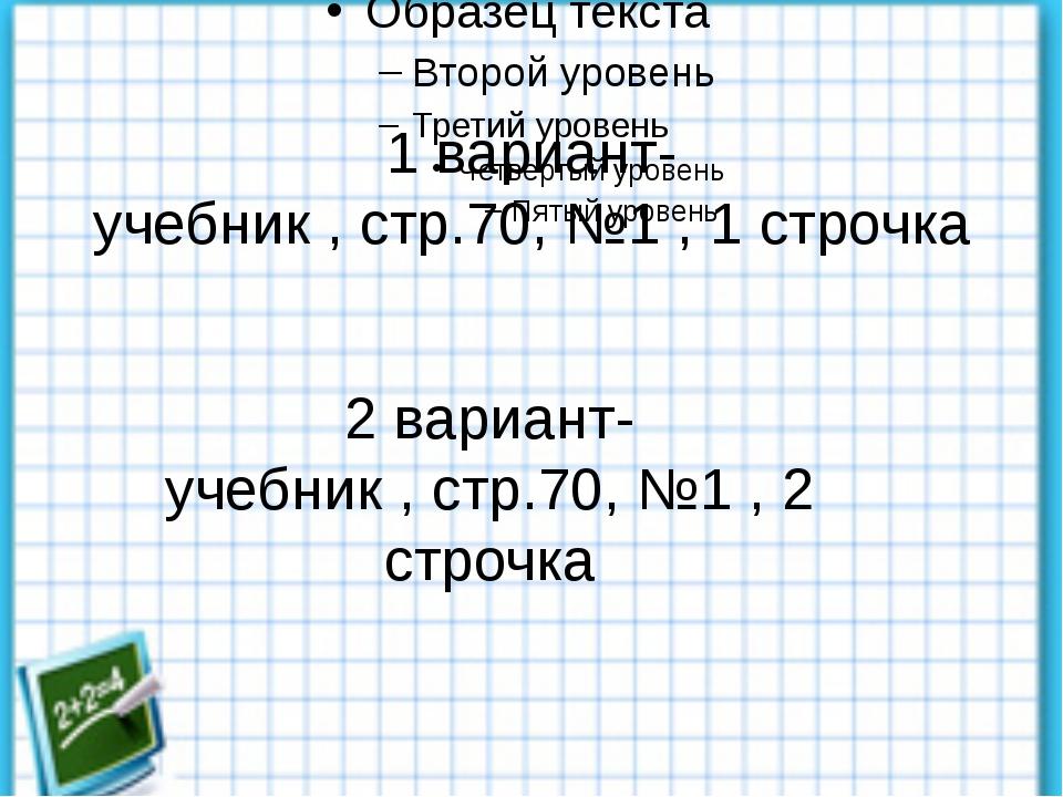 1 вариант- учебник , стр.70, №1 , 1 строчка 2 вариант- учебник , стр.70, №1...