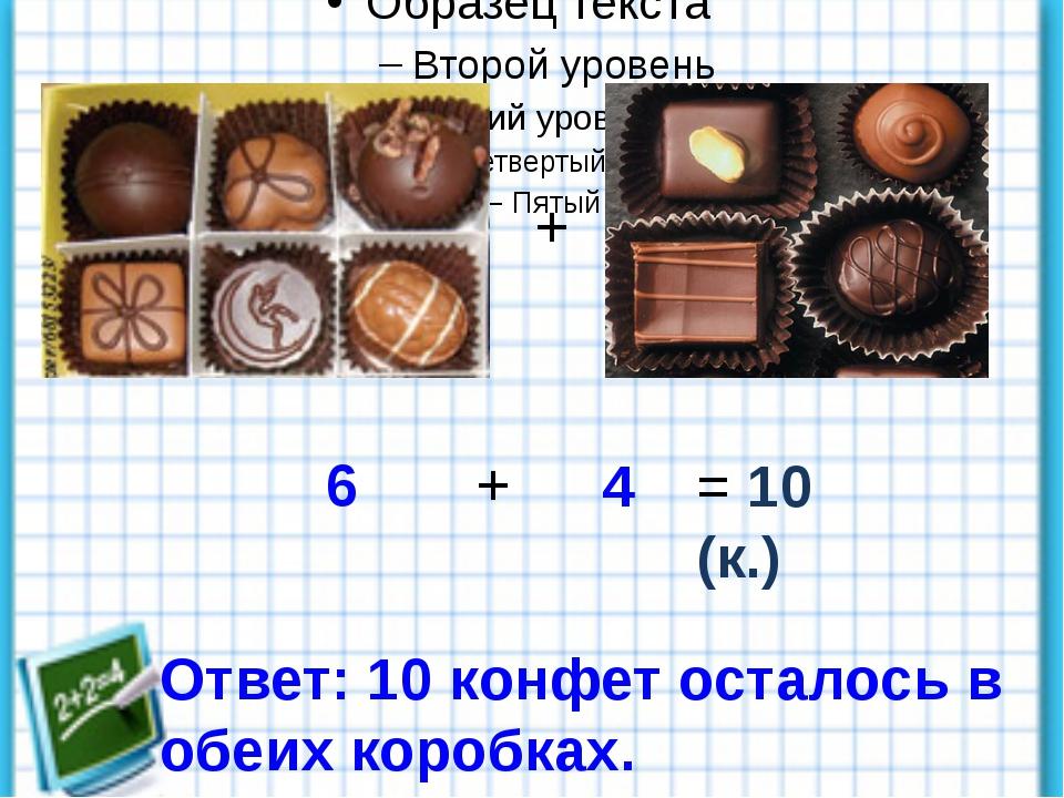 6 4 + + = 10 (к.) Ответ: 10 конфет осталось в обеих коробках.