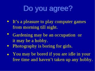 It's a pleasure to play computer games from morning till night. Gardening ma