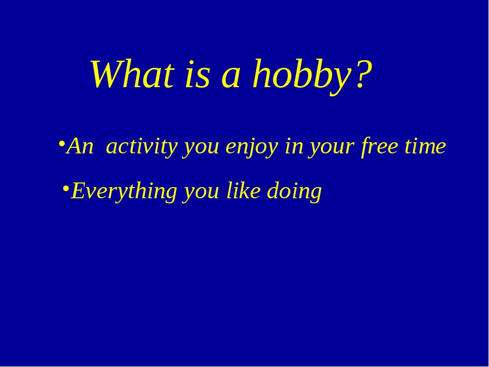 What is a hobby? An activity you enjoy in your free time Everything you like...