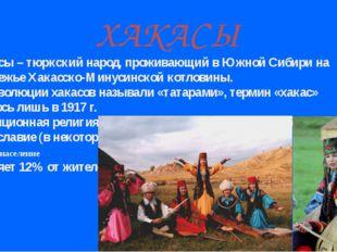ХАКАСЫ Хакасы – тюркский народ, проживающий в Южной Сибири на левобережье Хак