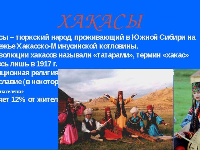 ХАКАСЫ Хакасы – тюркский народ, проживающий в Южной Сибири на левобережье Хак...