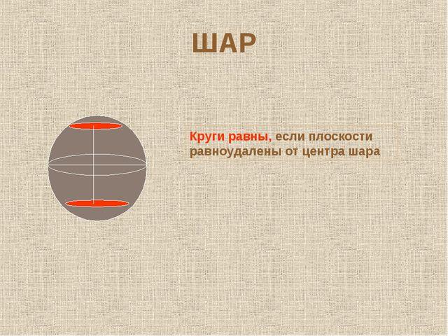 ШАР Круги равны, если плоскости равноудалены от центра шара