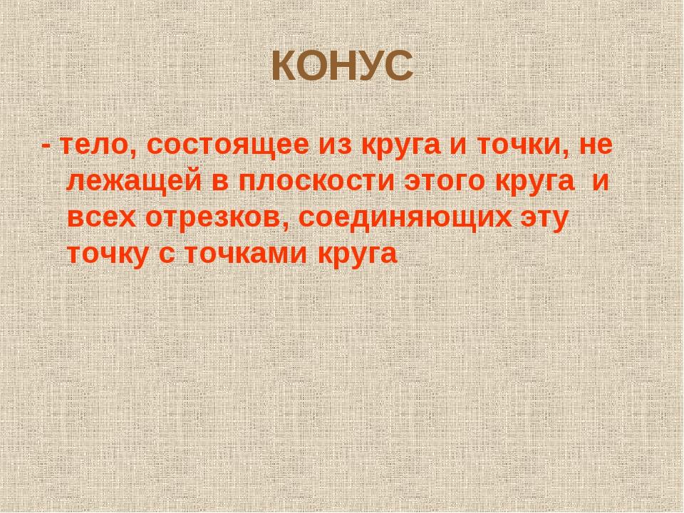КОНУС - тело, состоящее из круга и точки, не лежащей в плоскости этого круга...
