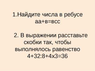 1.Найдите числа в ребусе аа+в=всс 2. В выражении расставьте скобки так, чтобы