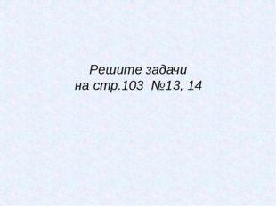Решите задачи на стр.103 №13, 14