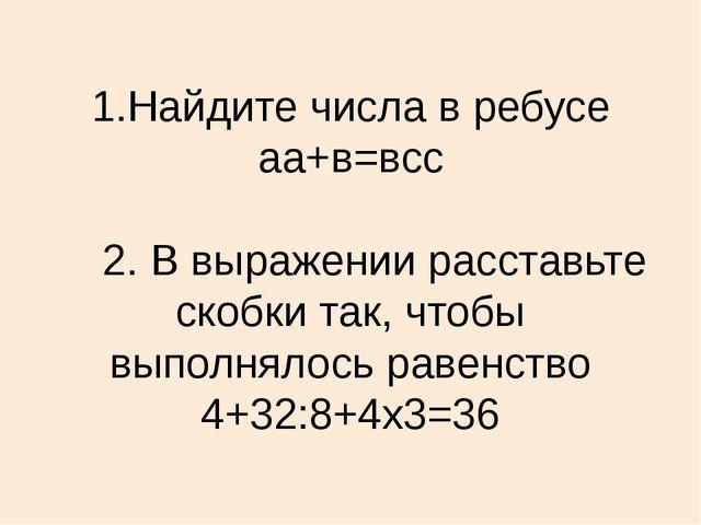 1.Найдите числа в ребусе аа+в=всс 2. В выражении расставьте скобки так, чтобы...
