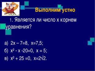 Выполним устно 1. Является ли число х корнем уравнения? а) 2х – 7=8, х=7,5;