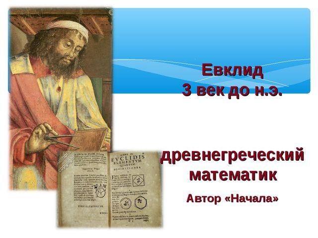 Евклид 3 век до н.э. древнегреческий математик Автор «Начала»