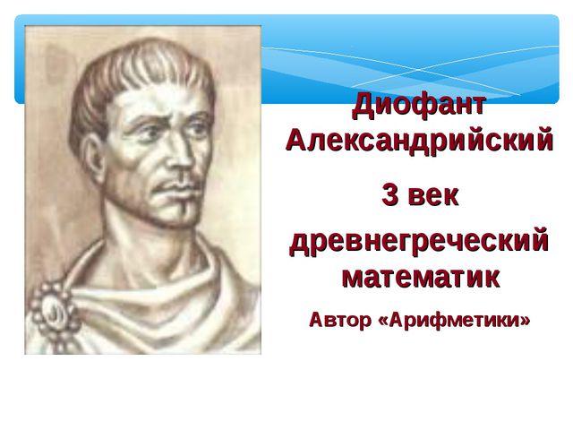 Диофант Александрийский 3 век древнегреческий математик Автор «Арифметики»