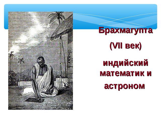 Брахмагупта (VII век) индийский математик и астроном