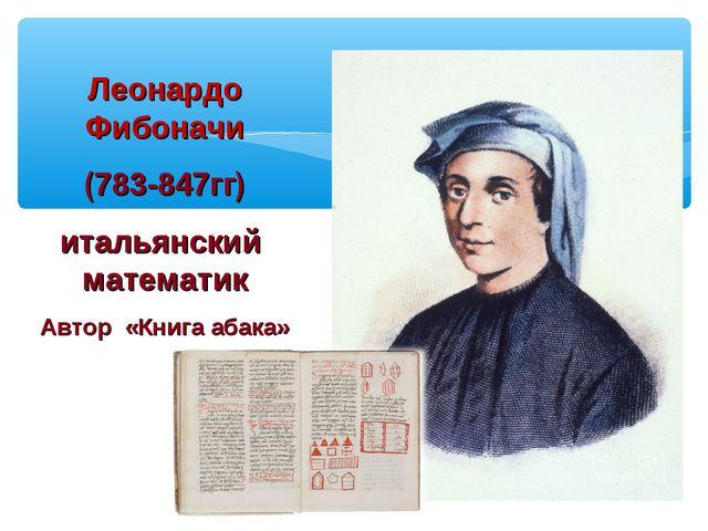 Леонардо Фибоначи (783-847гг) итальянский математик Автор «Книга абака»