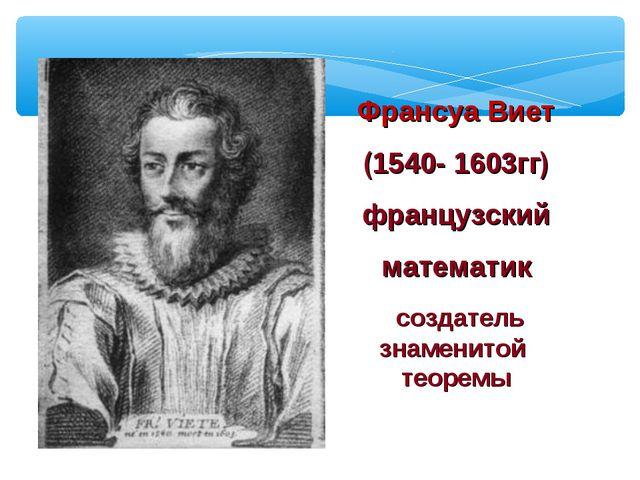 Франсуа Виет (1540- 1603гг) французский математик создатель знаменитой теоремы
